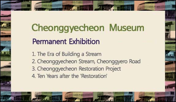 Permanent Exhibition, 1. The Era of Building a Stream, 2. Cheonggyecheon Stream, Cheonggyero Road, 3. Cheonggyecheon Restoration Project , 4. Ten Years after the 'Restoration'